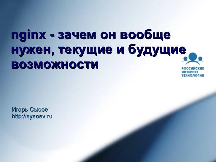 nginx - зачем он вообще нужен, текущие и будущие возможности Игорь Сысое http://sysoev.ru