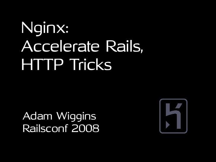 Nginx: Accelerate Rails, HTTP Tricks   Adam Wiggins Railsconf 2008