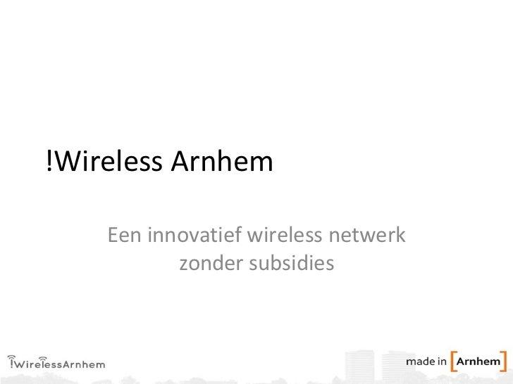!Wireless Arnhem Een innovatief wireless netwerk zonder subsidies