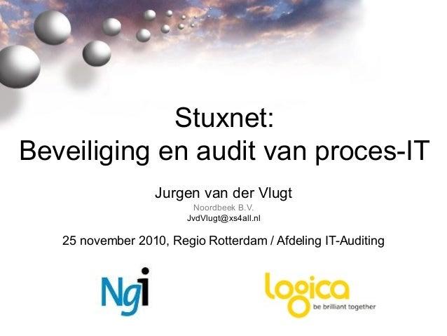 Stuxnet: Beveiliging en audit van proces-IT Jurgen van der Vlugt Noordbeek B.V. JvdVlugt@xs4all.nl 25 november 2010, Regio...