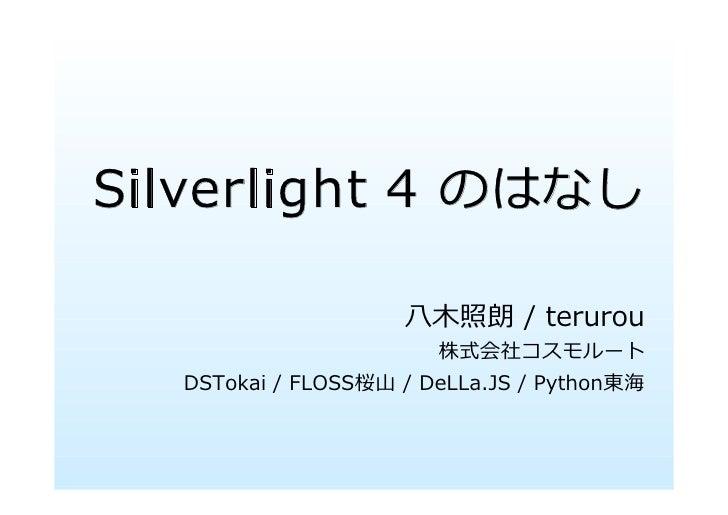 Silverlight 4 のはなし                      ⼋⽊照朗 / terurou                        株式会社コスモルート   DSTokai / FLOSS桜⼭ / DeLLa.JS / ...