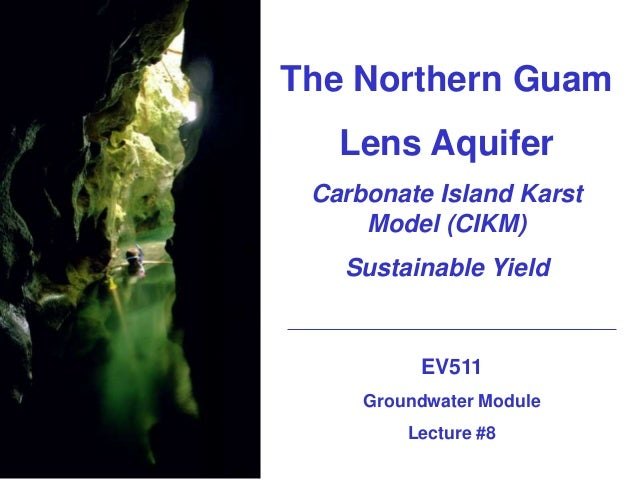 The Northern Guam Lens Aquifer Carbonate Island Karst Model (CIKM) Sustainable Yield EV511 Groundwater Module Lecture #8