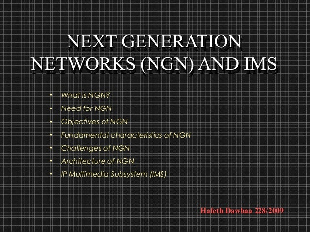 NEXT GENERATION   NEXT GENERATIONNETWORKS (NGN) AND IMSNETWORKS (NGN) AND IMS •   What is NGN? •   Need for NGN •   Object...