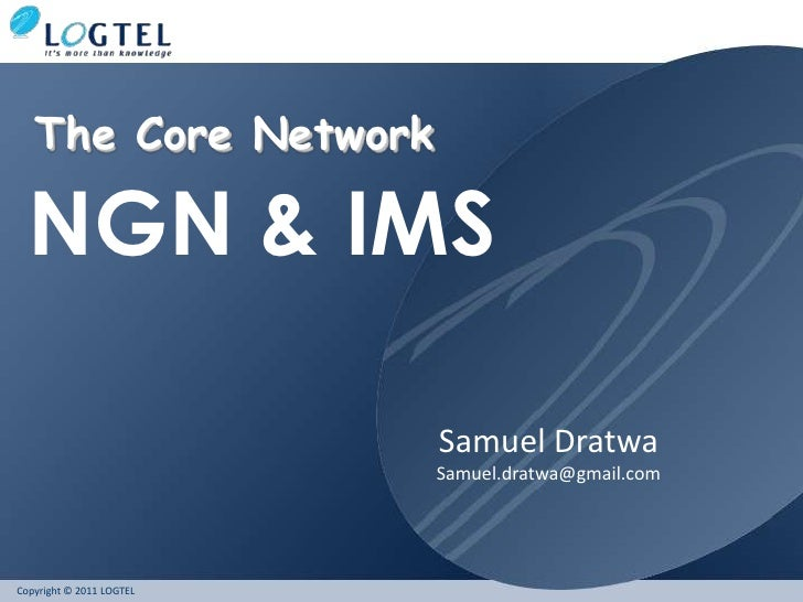 The Core Network  NGN & IMS                          Samuel Dratwa                          Samuel.dratwa@gmail.comCopyrig...
