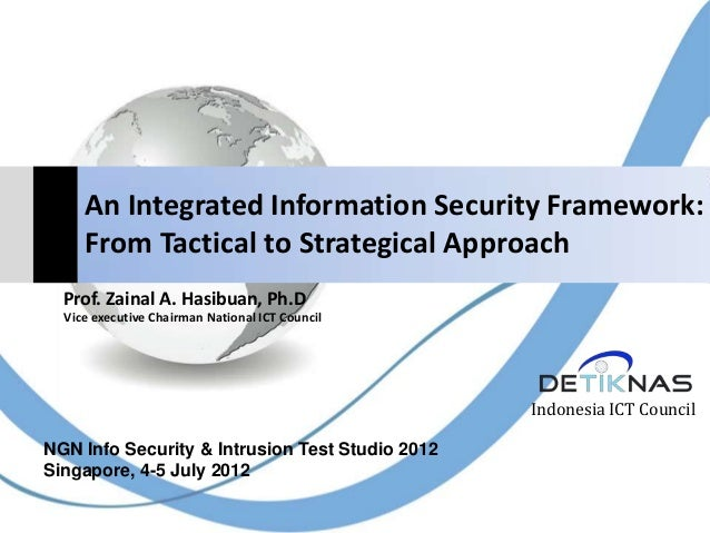An Integrated Information Security Framework:From Tactical to Strategical ApproachIndonesia ICT CouncilProf. Zainal A. Has...