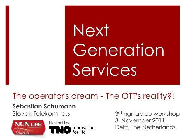 The operator's dream - The OTT's reality?! Sebastian Schumann Slovak Telekom, a.s. Next Generation Services 3rd ngnlab.eu ...