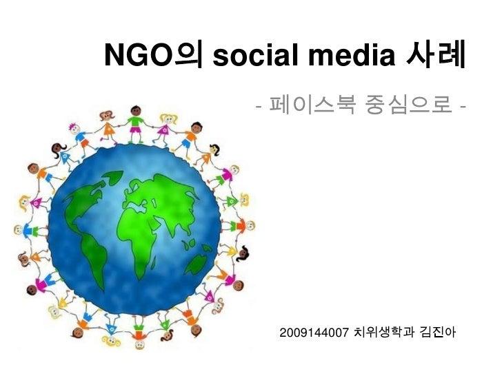 NGO의 social media 사례<br />- 페이스북 중심으로 -<br />2009144007 치위생학과 김진아<br />