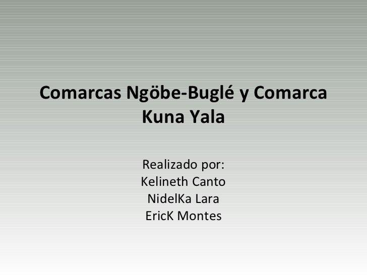 Comarcas Ngöbe-Buglé y Comarca          Kuna Yala          Realizado por:          Kelineth Canto           NidelKa Lara  ...