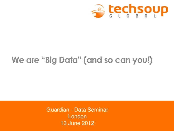 """We are """"Big Data"""" (and so can you!)        Guardian - Data Seminar                London             13 June 2012"""