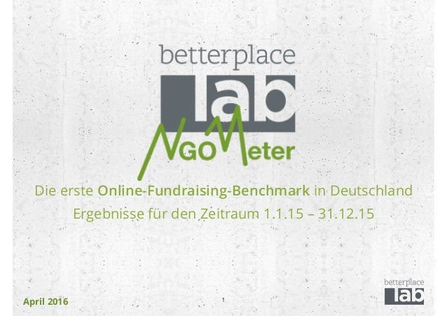 April 2016 Die erste Online-Fundraising-Benchmark in Deutschland Ergebnisse für den Zeitraum 1.1.15 – 31.12.15 1