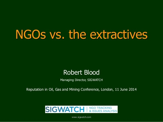 NGOs vs. the extractives Robert Blood Managing Director, SIGWATCH Reputation in Oil, Gas and Mining Conference, London, 11...