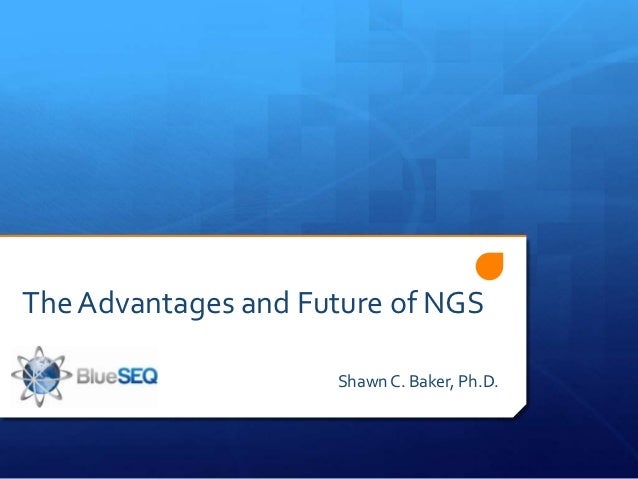 The Advantages and Future of NGS                     Shawn C. Baker, Ph.D.