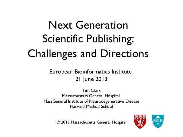 Next GenerationScientific Publishing:Challenges and DirectionsEuropean Bioinformatics Institute21 June 2013Tim ClarkMassac...
