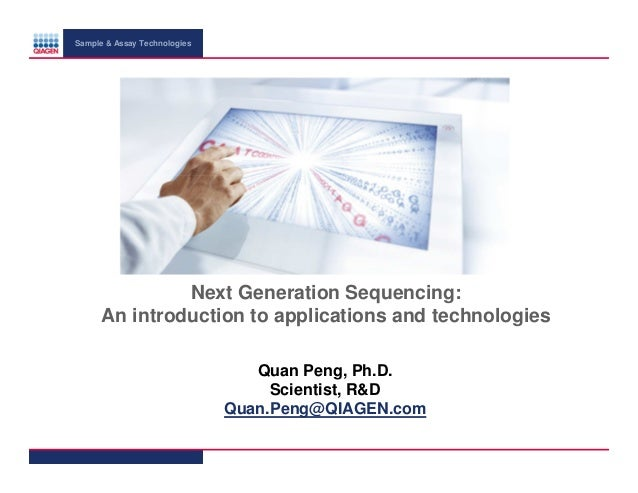 Sample & Assay Technologies  Next Generation Sequencing: An introduction to applications and technologies Quan Peng, Ph.D....