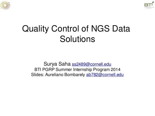 Quality Control of NGS Data Solutions Surya Saha ss2489@cornell.edu BTI PGRP Summer Internship Program 2014 Slides: Aureli...