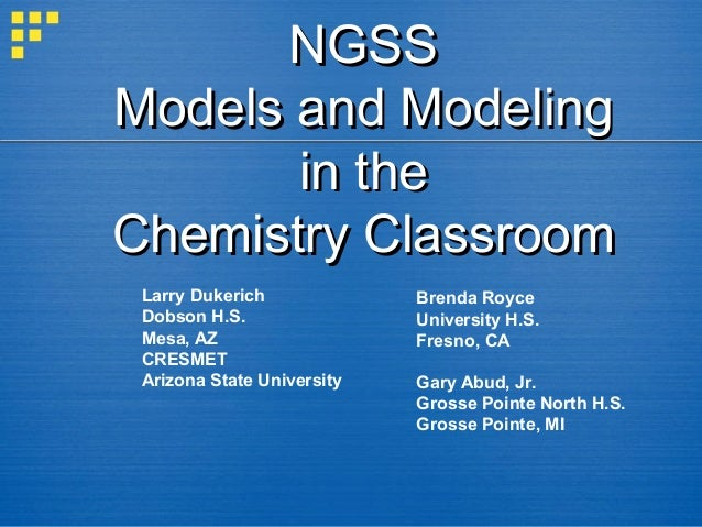 NGSS Models and Modeling in the Chemistry Classroom Larry Dukerich Dobson H.S. Mesa, AZ CRESMET Arizona State University  ...