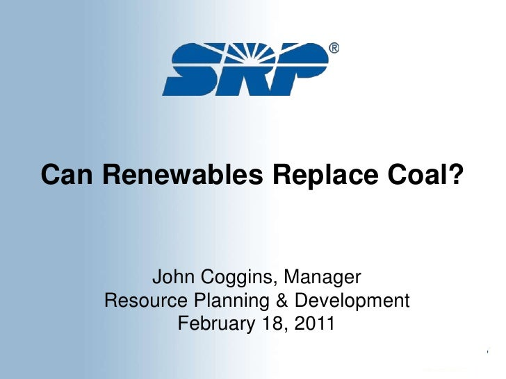 Can Renewables Replace Coal? <br />John Coggins, Manager<br />Resource Planning & Development<br />February 18, 2011<br />