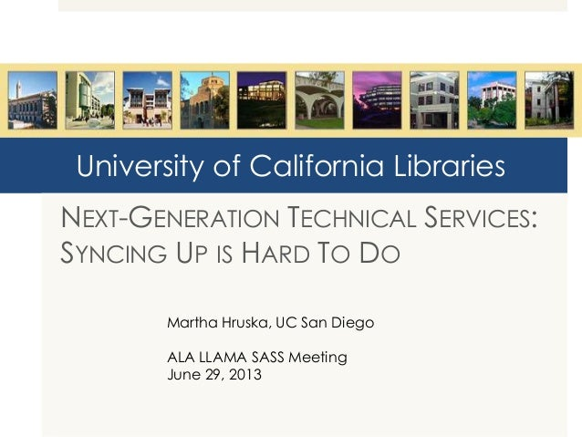 University of California Libraries NEXT-GENERATION TECHNICAL SERVICES: SYNCING UP IS HARD TO DO Martha Hruska, UC San Dieg...