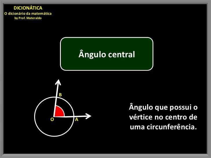 DICIONÁTICAO dicionário da matemática     by Prof. Materaldo                                      Ângulo central          ...
