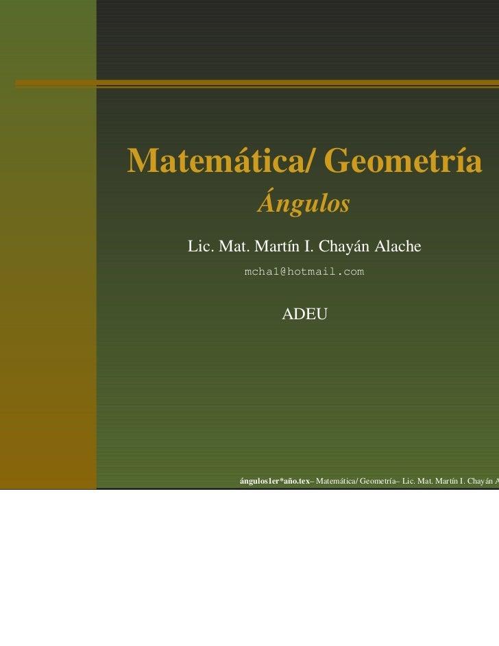 Matemática/ Geometría               Ángulos   Lic. Mat. Martín I. Chayán Alache           mcha1@hotmail.com               ...