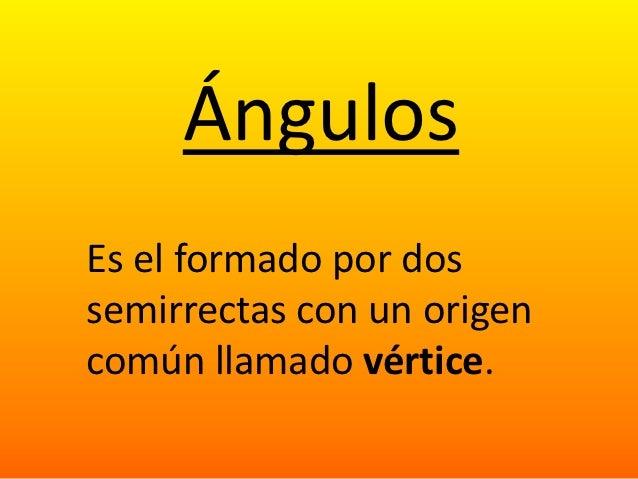 ÁngulosEs el formado por dossemirrectas con un origencomún llamado vértice.