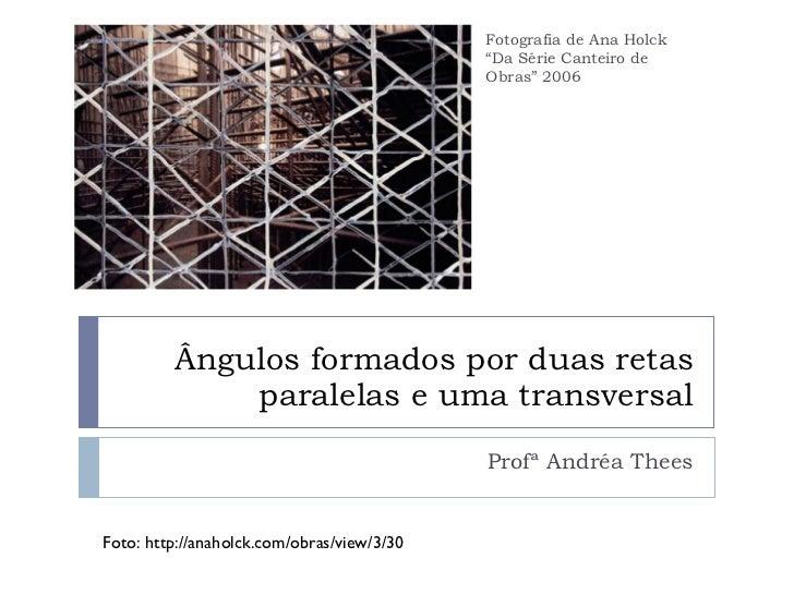 Ângulos formados por duas retas paralelas e uma transversal Profª Andréa Thees Foto: http://anaholck.com/obras/view/3/30 F...