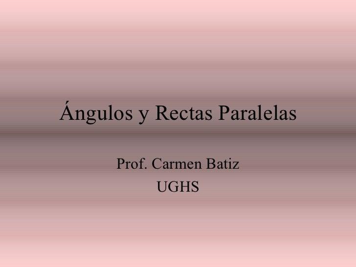 Ángulos y Rectas Paralelas Prof. Carmen Batiz UGHS