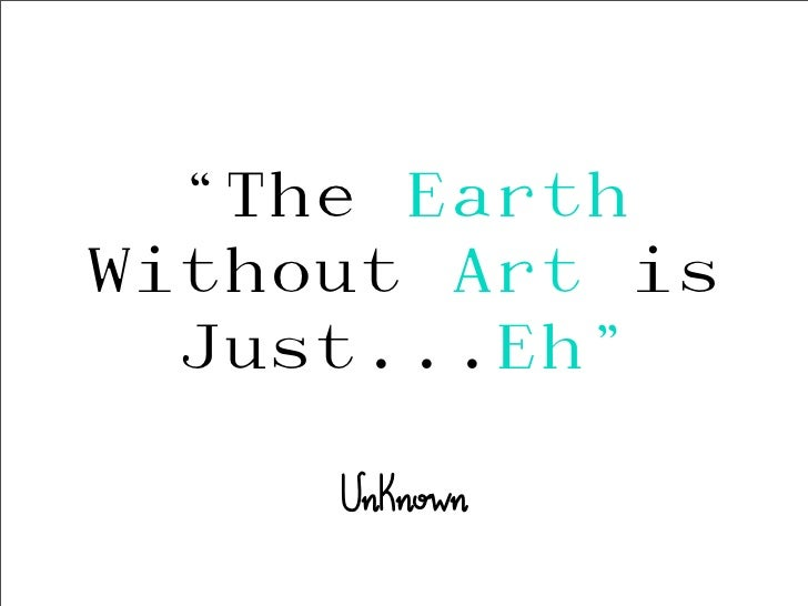"""The EarthWithout Art is  Just...Eh""     Unknown"