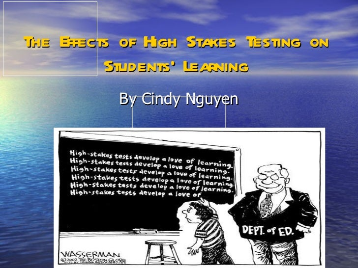 The Effects of High Stakes Testing on Students' Learning By Cindy Nguyen