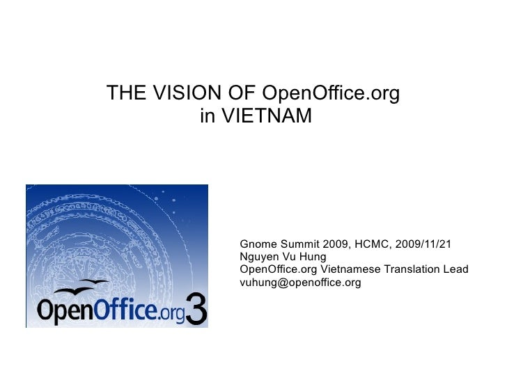 THE VISION OF OpenOffice.org in VIETNAM Gnome Summit 2009, HCMC, 2009/11/21 Nguyen Vu Hung OpenOffice.org Vietnamese Trans...