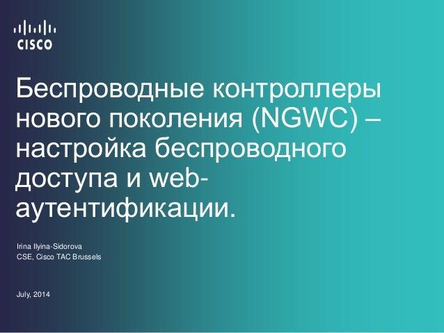 Беспроводные контроллеры нового поколения (NGWC) – настройка беспроводного доступа и web- аутентификации. Irina Ilyina-Sid...