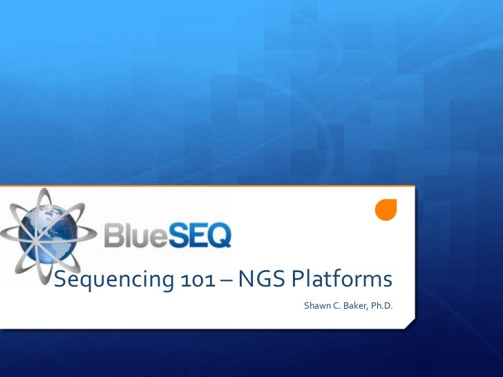 Sequencing 101 – NGS Platforms                      Shawn C. Baker, Ph.D.