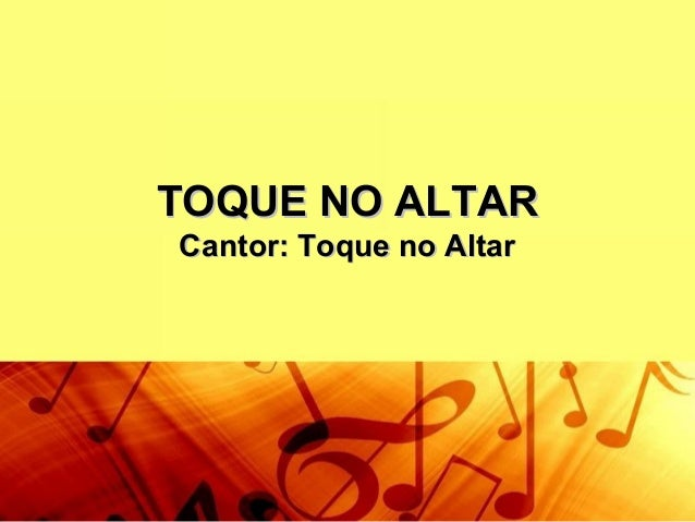 TOQUE NO ALTARTOQUE NO ALTAR Cantor: Toque no AltarCantor: Toque no Altar