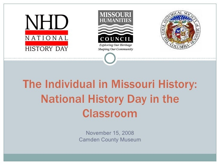 The Individual in Missouri History: National History Day in the Classroom November 15, 2008 Camden County Museum