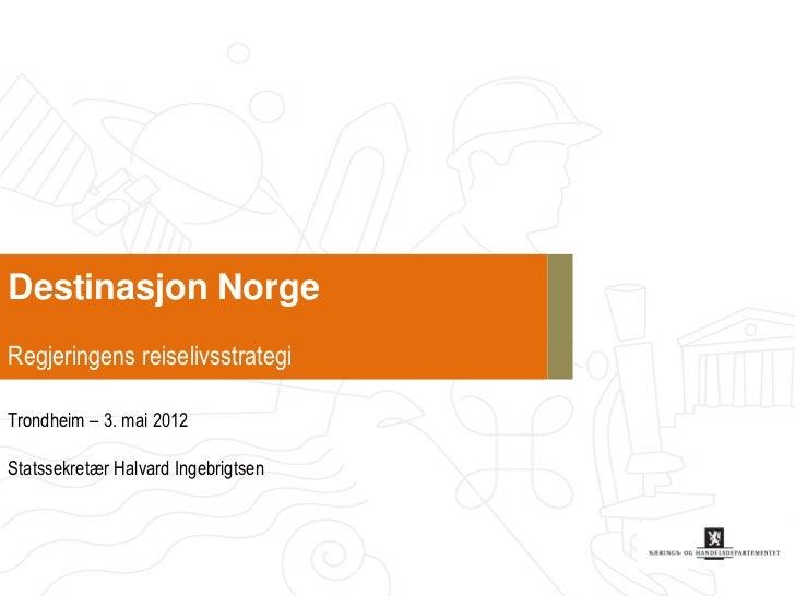 Destinasjon NorgeRegjeringens reiselivsstrategiTrondheim – 3. mai 2012Statssekretær Halvard Ingebrigtsen