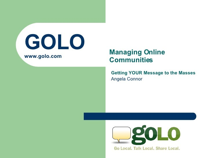 GOLO www.golo.com Getting YOUR Message to the Masses Angela Connor Managing Online Communities