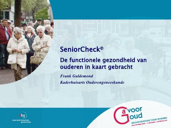 SeniorCheck© De functionele gezondheid van ouderen in kaart gebracht Frank Guldemond Kaderhuisarts Ouderengeneeskunde