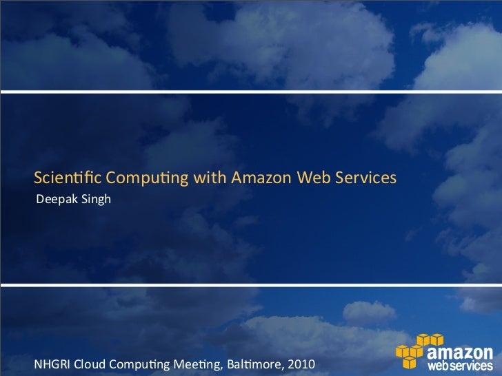 Scien&fic  Compu&ng  with  Amazon  Web  Services Deepak  Singh     NHGRI  Cloud  Compu&ng  Mee&ng,  Bal...