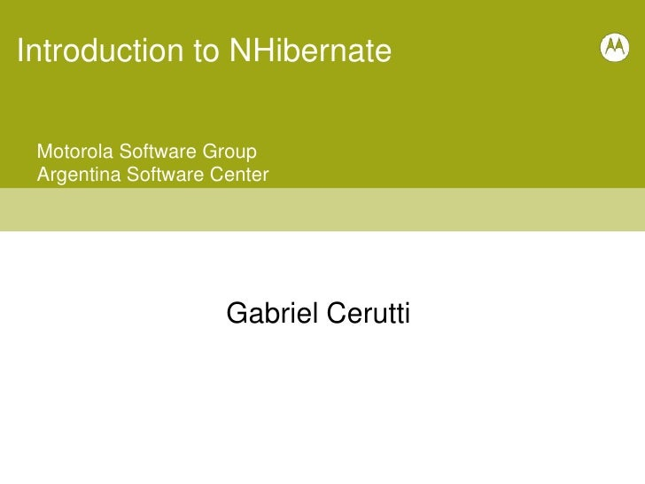 Introduction to NHibernate<br />Motorola Software Group<br />Argentina Software Center<br />Gabriel Cerutti<br />