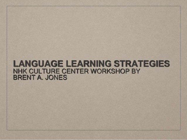 LANGUAGE LEARNING STRATEGIES NHK CULTURE CENTER WORKSHOP BY BRENT A. JONES