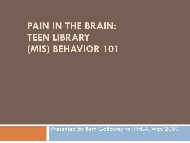 PAIN IN THE BRAIN: TEEN LIBRARY (MIS) BEHAVIOR 101         Presented by Beth Gallaway for NHLA, May 2009