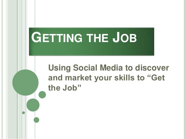 """GETTING THE JOB Using Social Media to discover and market your skills to """"Get the Job"""""""