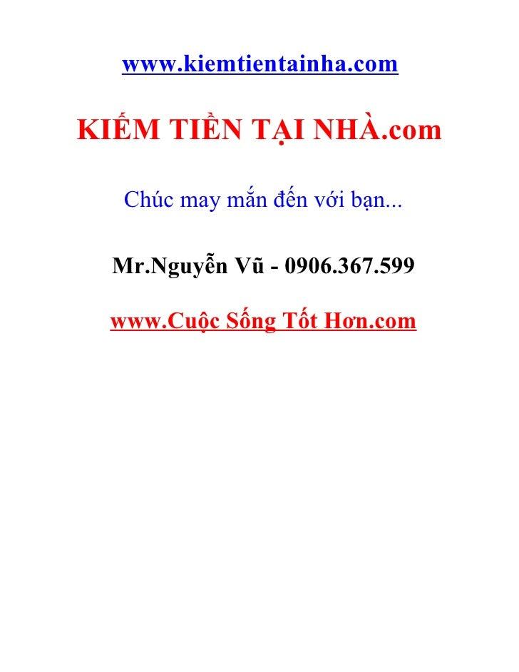 www.kiemtientainha.com  KIẾM TIỀN TẠI NHÀ.com     Chúc may mắn đến với bạn...    Mr.Nguyễn Vũ - 0906.367.599   www.Cuộc Số...