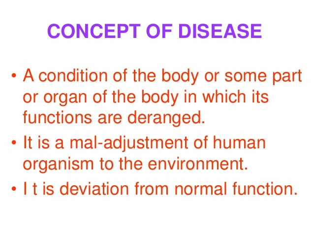 CONCEPT OF DISEASE• A condition of the body or some part  or organ of the body in which its  functions are deranged.• It i...