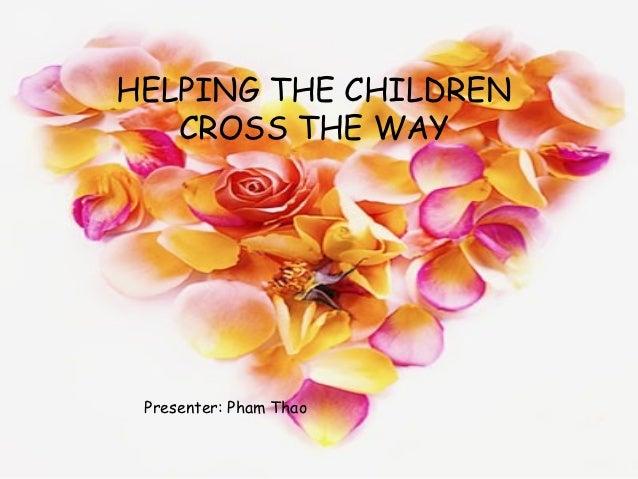 HELPING THE CHILDREN   CROSS THE WAY Presenter: Pham Thao