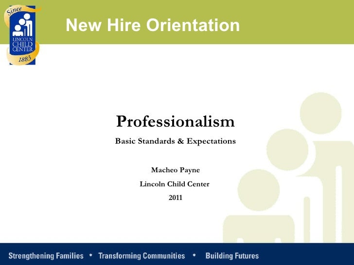 Professionalism Basic Standards & Expectations Macheo Payne Lincoln Child Center  2011 New Hire Orientation