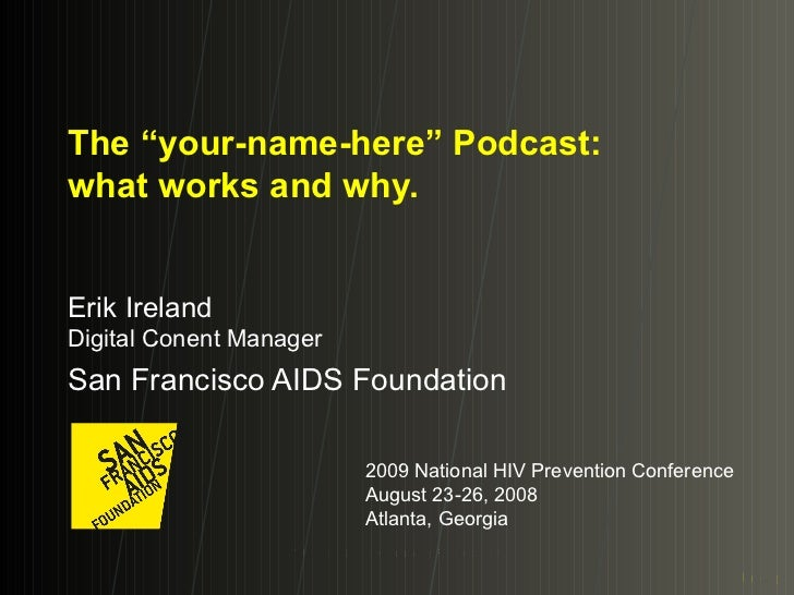 "The ""your-name-here"" Podcast: what works and why. Erik Ireland Digital Conent Manager San Francisco AIDS Foundation 2009 N..."