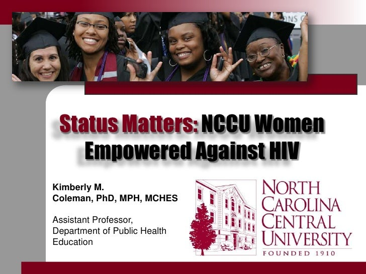 Status Matters: NCCU Women Empowered Against HIV<br />Kimberly M. Coleman, PhD, MPH, MCHES<br />Assistant Professor,<br />...