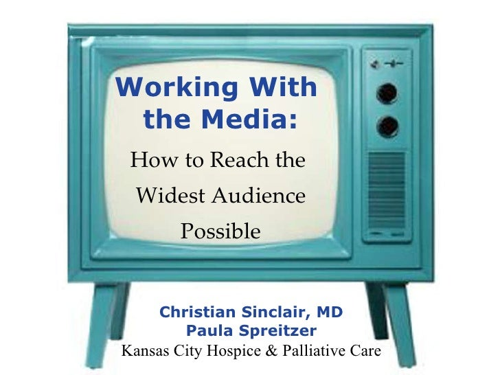 Working With  the Media: How to Reach the  Widest Audience Possible Christian Sinclair, MD Paula Spreitzer Kansas City Hos...