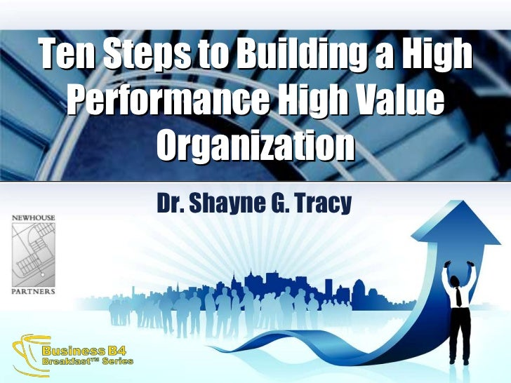 Ten Steps to Building a High Performance High Value Organization<br />Dr. Shayne G. Tracy<br />